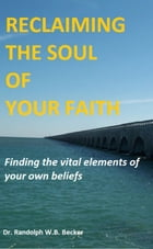 Reclaiming the Soul of Your Faith by Randolph W.B. Becker
