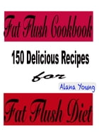 Fat Flush Cookbook: 150 Delicious Recipes for Fat Flush Diet by Alana Young