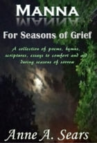 Manna for Seasons of Grief: A collection of poems, hymns, scripture and essays to comfort and aid during seasons of sorrow by Anne A. Sears