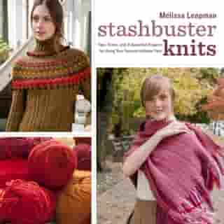 Stashbuster Knits: Tips, Tricks, and 21 Beautiful Projects for Using Your Favorite Leftover Yarn by Melissa Leapman