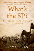 Whats the SP?: Betting on Racing: An A-Z by Liam O'Brien