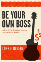 Be Your Own Boss: A Guide To Making Money As An Indie Artist by Lonnie Rogers