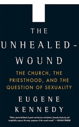 The Unhealed Wound The Church,  the Priesthood,  and the Question of Sexuality