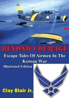 BEYOND COURAGE: Escape Tales Of Airmen In The Korean War [Illustrated Edition] by Clay Blair