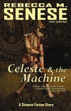 Celeste and the Machine: A Science Fiction Story by Rebecca M. Senese