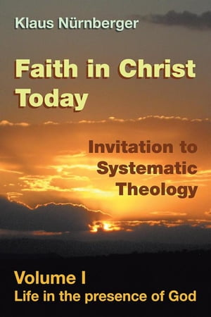 Faith in Christ Today Invitation to Systematic Theology: Volume I Life in the Presence of God by Klaus Nurnberger