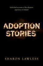 Adoption Stories: Individual Accounts of the Adoption Experience in Ireland by Sharon Lawless