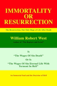 Resurrection or Immortality: The Resurrection, Our Only Hope Of Life After Death