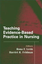Teaching Evidence-Based Practice in Nursing: A Guide for Academic and Clinical Settings by Harriet Feldman, PhD, RN, FAAN