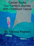Cancer Sucks: Our Family's Journey with Childhood Cancer by Theresa Pearson