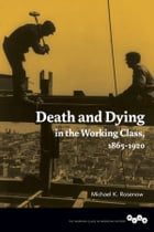Death and Dying in the Working Class, 1865-1920 by Michael K. Rosenow