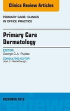 Primary Care Dermatology, An Issue of Primary Care: Clinics in Office Practice, E-Book by George G.A. Pujalte, MD