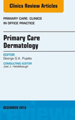 Book Primary Care Dermatology, An Issue of Primary Care: Clinics in Office Practice, E-Book by George G.A. Pujalte, MD