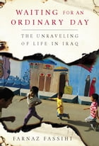 Waiting for an Ordinary Day: The Unraveling of Life in Iraq by Farnaz Fassihi