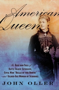 "American Queen: The Rise and Fall of Kate Chase Sprague--Civil War """"Belle of the North"""" and…"