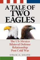 A Tale of Two Eagles: The US-Mexico Bilateral Defense Relationship Post Cold War by Craig A. Deare