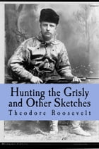 Hunting the Grisly and Other Sketches: An Account of the Big Game of the United States and its Chase with Horse Hound, and Rifle by Theodore Roosevelt
