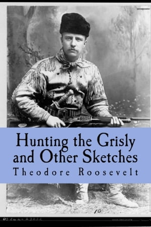 Hunting the Grisly and Other Sketches An Account of the Big Game of the United States and its Chase with Horse Hound,  and Rifle