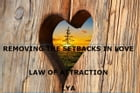 REMOVING THE SETBACKS IN LOVE LAW OF ATTRACTION by LYA