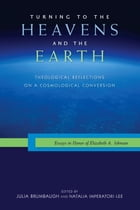 Turning to the Heavens and the Earth: Theological Reflections on a Cosmological Conversion: Essays…
