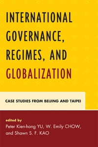 International Governance, Regimes, and Globalization: Case Studies from Beijing and Taipei