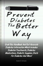 Prevent Diabetes The Better Way: Grab This Handbook And Get Accurate Diabetes Information Which Includes Diabetes Treatments, Diabete by Karen D. Schultz