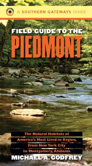 Field Guide to the Piedmont The Natural Habitats of America's Most Lived-in Region,  From New York City to Montgomery,  Alabama