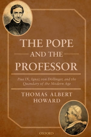 The Pope and the Professor: Pius IX, Ignaz von Döllinger, and the Quandary of the Modern Age by Thomas Albert Howard
