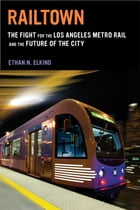 Railtown: The Fight for the Los Angeles Metro Rail and the Future of the City by Ethan N. Elkind