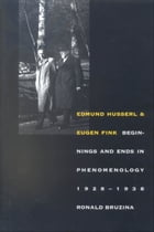 Edmund Husserl and Eugen Fink: Beginnings and Ends in Phenomenology, 1928?1938 by Professor Ronald Bruzina