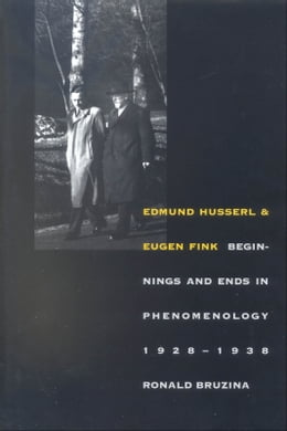Book Edmund Husserl and Eugen Fink: Beginnings and Ends in Phenomenology, 1928?1938 by Professor Ronald Bruzina