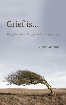Grief is...: Thoughts on loss, struggle and new beginnings