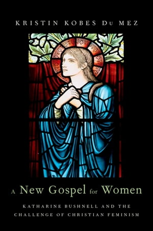 A New Gospel for Women Katharine Bushnell and the Challenge of Christian Feminism