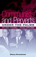Communists and Perverts under the Palms: The Johns Committee in Florida, 1956-1965 by Stacy Braukman