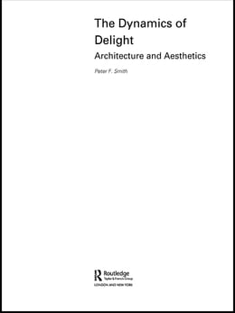 Book The Dynamics of Delight: Architecture and Aesthetics by Peter F. Smith