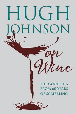 Hugh Johnson on Wine Good Bits from 55 Years of Scribbling