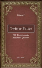 Twitter Patter: 100 Tweet-ready Assorted Quotes - Volume 9 by Bill Dyer
