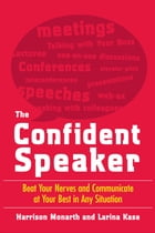 The Confident Speaker: Beat Your Nerves and Communicate at Your Best in Any Situation