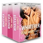 Whatever You Want (The Billionaire's Fantasies collection, parts 1-3) by Nina Marx