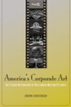 America's Corporate Art: The Studio Authorship of Hollywood Motion Pictures (1929–2001) by Jerome Christensen