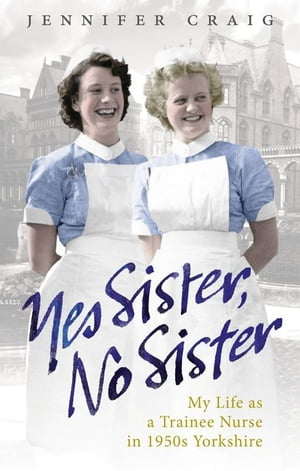 Yes Sister, No Sister My Life as a Trainee Nurse in 1950s Yorkshire