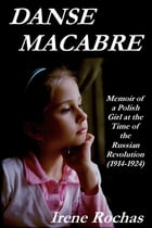 Danse Macabre: Memoir Of A Polish Girl At The Time Of The Russian Revolution (1914-1924) by Irene Rochas