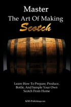 Master The Art Of Making Scotch: Learn How To Prepare, Produce, Bottle, And Sample Your Own Scotch From Home by KMS Publishing