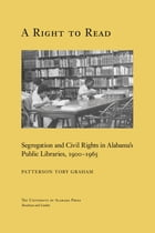 A Right to Read: Segregation and Civil Rights in Alabama's Public Libraries, 1900–1965 by Patterson Toby Graham