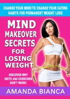 Mind Makeover Secrets for Losing Weight: Change Your Mind to Change Your Eating Habits for Permanent Weight Loss by Amanda Bianca