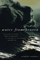 Water from Heaven: The Story of Water From the Big Bang to the Rise of Civilization, and Beyond by Robert Kandel