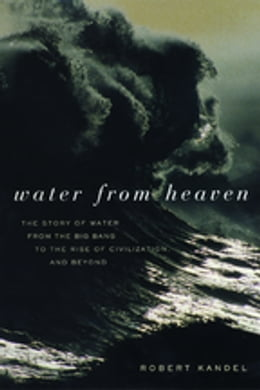 Book Water from Heaven: The Story of Water From the Big Bang to the Rise of Civilization, and Beyond by Robert Kandel