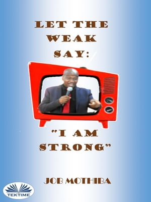 """Let The Weak Say:""""I Am Strong"""" by Job Mothiba"""