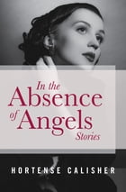 In the Absence of Angels: Stories by Hortense Calisher