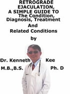 Retrograde Ejaculation, A Simple Guide To The Condition, Diagnosis, Treatment And Related Conditions by Kenneth Kee